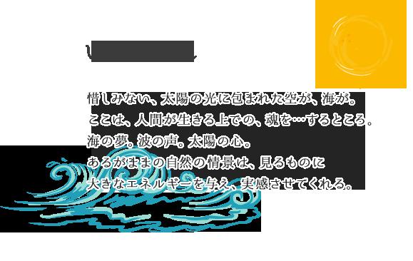 いやされ 惜しみない、太陽の光に包まれた空が、海が。ここは、人間が生きる上での、魂を…するところ。海の夢。波の声。太陽の心。あるがままの自然の情景は、見るものに大きなエネルギーを与え、実感させてくれる。