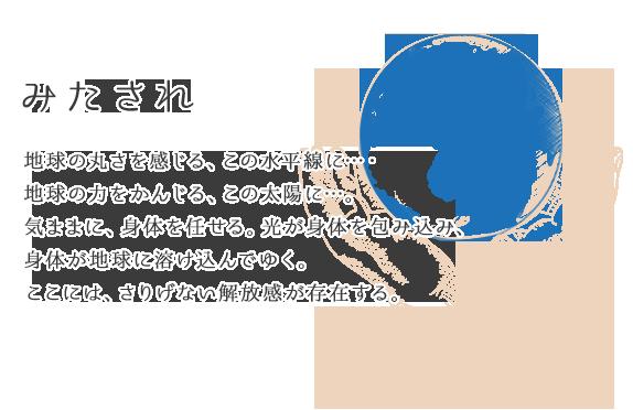みたされ 地球の丸さを感じる、この水平線に…・地球の力をかんじる、この太陽に…。気ままに、身体を任せる。光が身体を包み込み、身体が地球に溶け込んでゆく。ここには、さりげない解放感が存在する。